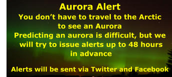 Aurora Alert You don't have to travel to the Arctic  to see an Aurora Predicting an aurora is difficult, but we  will try to issue alerts up to 48 hours  in advance  Alerts will be sent via Twitter and Facebook